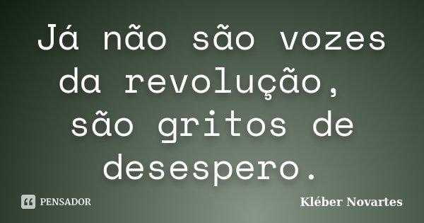 Já não são vozes da revolução, são gritos de desespero.... Frase de Kléber Novartes.