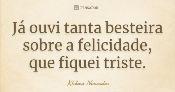 Já ouvi tanta besteira sobre a felicidade, que fiquei triste.... Frase de Kléber Novartes.