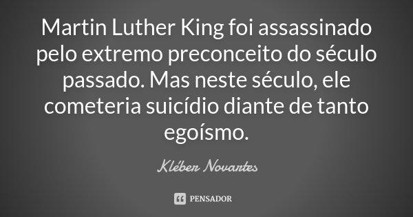 Martin Luther King foi assassinado pelo extremo preconceito do século passado. Mas neste século, ele cometeria suicídio diante de tanto egoísmo.... Frase de Kléber Novartes.
