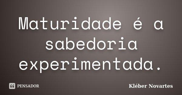 Maturidade é a sabedoria experimentada.... Frase de Kléber Novartes.