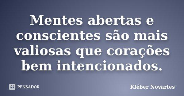 Mentes abertas e conscientes são mais valiosas que corações bem intencionados.... Frase de Kléber Novartes.