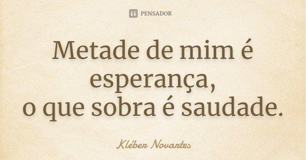 Metade de mim é esperança, o que sobra é saudade.... Frase de Kléber Novartes.