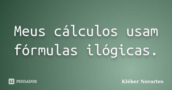 Meus cálculos usam fórmulas ilógicas.... Frase de Kléber Novartes.