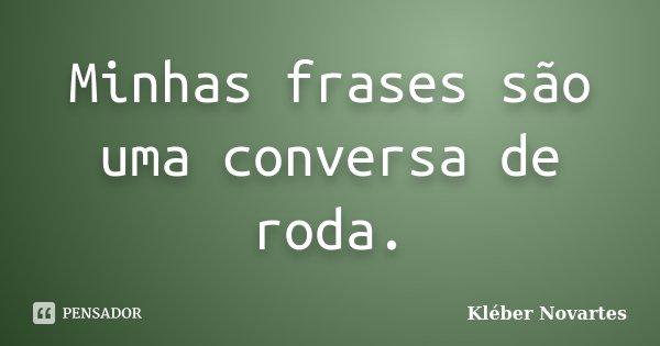 Minhas frases são uma conversa de roda.... Frase de Kléber Novartes.