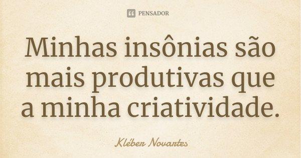 Minhas insônias são mais produtivas que a minha criatividade.... Frase de Kléber Novartes.