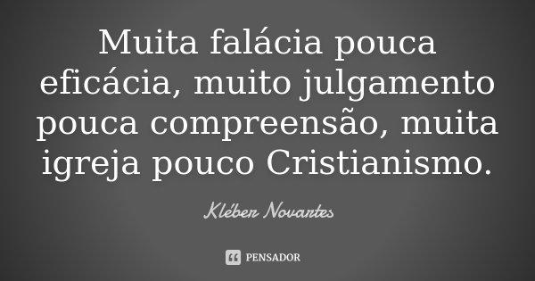 Muita falácia pouca eficácia, muito julgamento pouca compreensão, muita igreja pouco Cristianismo.... Frase de Kléber Novartes.