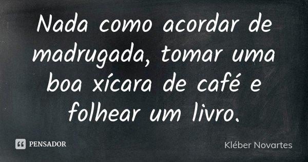Nada como acordar de madrugada, tomar uma boa xícara de café e folhear um livro.... Frase de Kléber Novartes.