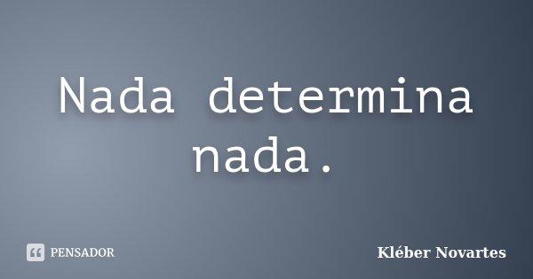 Nada determina nada.... Frase de Kléber Novartes.