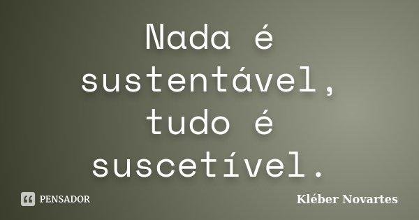 Nada é sustentável, tudo é suscetível.... Frase de Kléber Novartes.