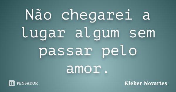 Não chegarei a lugar algum sem passar pelo amor.... Frase de Kléber Novartes.