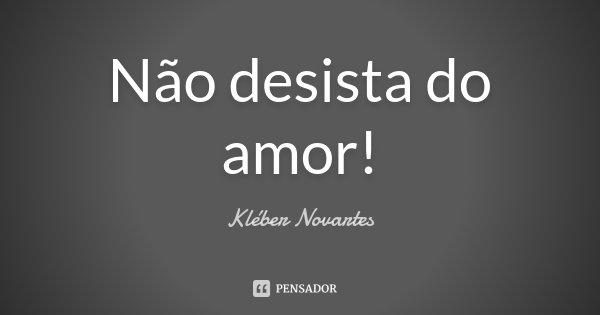 Não desista do amor!... Frase de Kléber Novartes.
