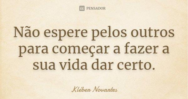 Não espere pelos outros para começar a fazer a sua vida dar certo.... Frase de Kléber Novartes.