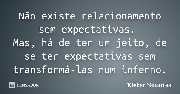 Não existe relacionamento sem expectativas. Mas, há de ter um jeito, de se ter expectativas sem transformá-las num inferno.... Frase de Kléber Novartes.