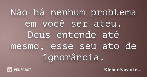 Não há nenhum problema em você ser ateu. Deus entende até mesmo, esse seu ato de ignorância.... Frase de Kléber Novartes.