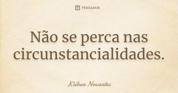 Não se perca nas circunstancialidades.... Frase de Kléber Novartes.