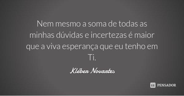Nem mesmo a soma de todas as minhas dúvidas e incertezas é maior que a viva esperança que eu tenho em Ti.... Frase de Kléber Novartes.