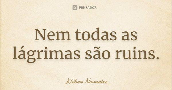 Nem todas as lágrimas são ruins.... Frase de Kléber Novartes.