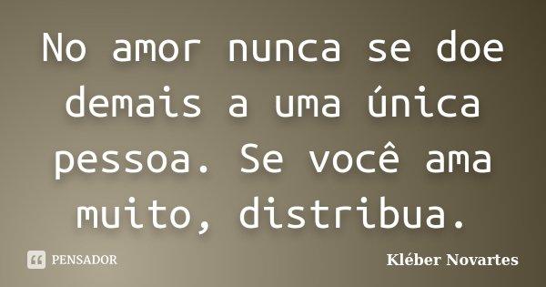 No amor nunca se doe demais a uma única pessoa. Se você ama muito, distribua.... Frase de Kléber Novartes.