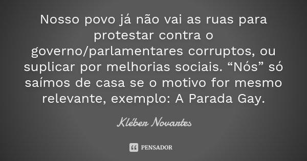 """Nosso povo já não vai as ruas para protestar contra o governo/parlamentares corruptos, ou suplicar por melhorias sociais. """"Nós"""" só saímos de casa se o motivo fo... Frase de Kléber Novartes."""