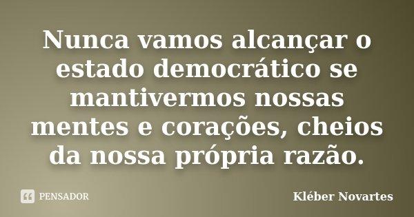 Nunca vamos alcançar o estado democrático se mantivermos nossas mentes e corações, cheios da nossa própria razão.... Frase de Kléber Novartes.