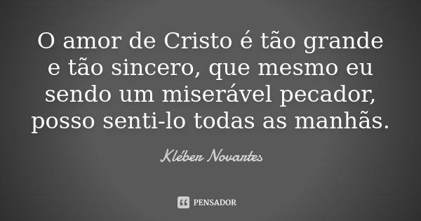 O amor de Cristo é tão grande e tão sincero, que mesmo eu sendo um miserável pecador, posso senti-lo todas as manhãs.... Frase de Kléber Novartes.