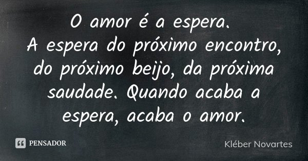 O amor é a espera. A espera do próximo encontro, do próximo beijo, da próxima saudade. Quando acaba a espera, acaba o amor.... Frase de Kléber Novartes.
