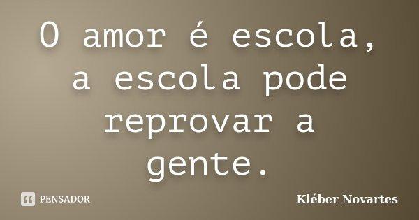 O amor é escola, a escola pode reprovar a gente.... Frase de Kléber Novartes.