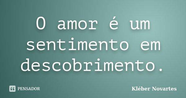 O amor é um sentimento em descobrimento.... Frase de Kléber Novartes.
