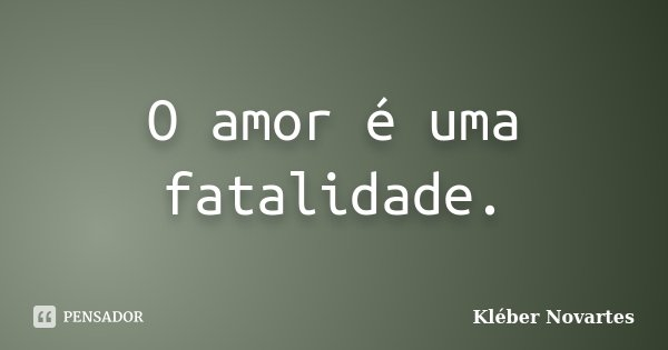 O amor é uma fatalidade.... Frase de Kléber Novartes.