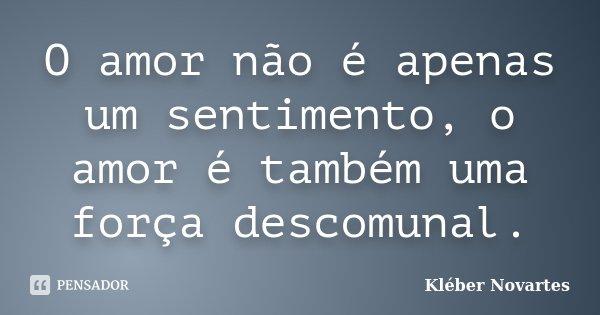 O amor não é apenas um sentimento, o amor é também uma força descomunal.... Frase de Kléber Novartes.