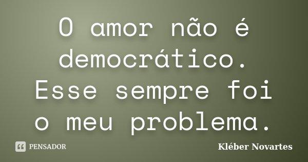 O amor não é democrático. Esse sempre foi o meu problema.... Frase de Kléber Novartes.
