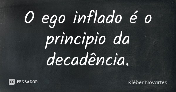O ego inflado é o principio da decadência.... Frase de Kléber Novartes.