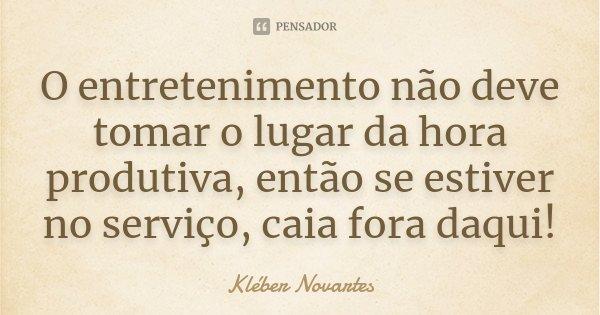 O entretenimento não deve tomar o lugar da hora produtiva, então se estiver no serviço, caia fora daqui!... Frase de Kléber Novartes.