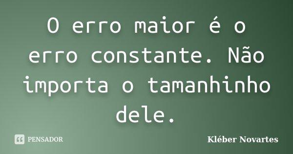 O erro maior é o erro constante. Não importa o tamanhinho dele.... Frase de Kléber Novartes.