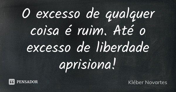 O excesso de qualquer coisa é ruim. Até o excesso de liberdade aprisiona!... Frase de Kléber Novartes.