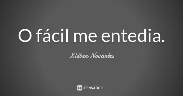 O fácil me entedia.... Frase de Kléber Novartes.