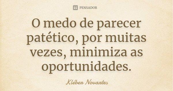 O medo de parecer patético, por muitas vezes, minimiza as oportunidades.... Frase de Kléber Novartes.