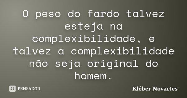 O peso do fardo talvez esteja na complexibilidade, e talvez a complexibilidade não seja original do homem.... Frase de Kléber Novartes.