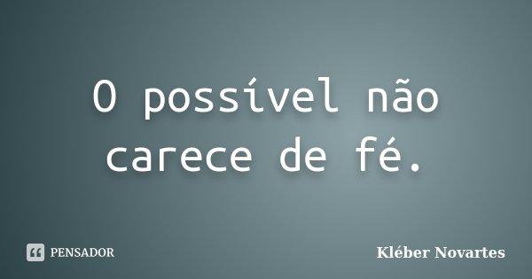 O possível não carece de fé.... Frase de Kléber Novartes.