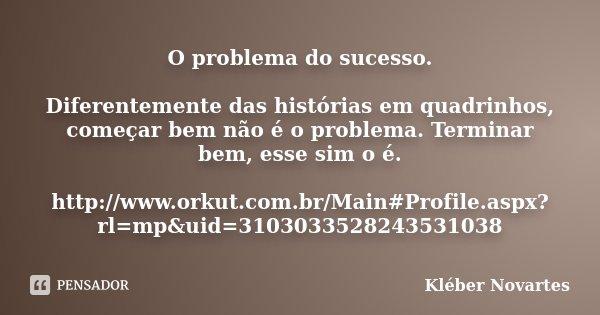 O problema do sucesso. Diferentemente das histórias em quadrinhos, começar bem não é o problema. Terminar bem, esse sim o é. http://www.orkut.com.br/Main#Profil... Frase de Kléber Novartes.
