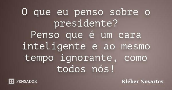 O que eu penso sobre o presidente? Penso que é um cara inteligente e ao mesmo tempo ignorante, como todos nós!... Frase de Kléber Novartes.
