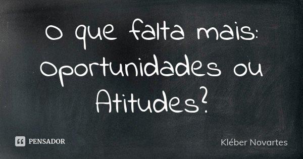 O que falta mais: Oportunidades ou Atitudes?... Frase de Kléber Novartes.