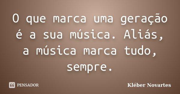 O que marca uma geração é a sua música. Aliás, a música marca tudo, sempre.... Frase de Kléber Novartes.