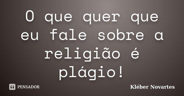 O que quer que eu fale sobre a religião é plágio!... Frase de Kléber Novartes.