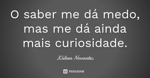 O saber me dá medo, mas me dá ainda mais curiosidade.... Frase de Kléber Novartes.