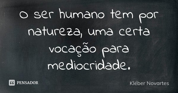 O ser humano tem por natureza, uma certa vocação para mediocridade.... Frase de Kléber Novartes.