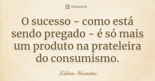 O sucesso - como está sendo pregado - é só mais um produto na prateleira do consumismo.... Frase de Kléber Novartes.