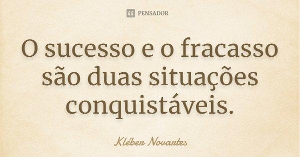 O sucesso e o fracasso são duas situações conquistáveis.... Frase de Kléber Novartes.
