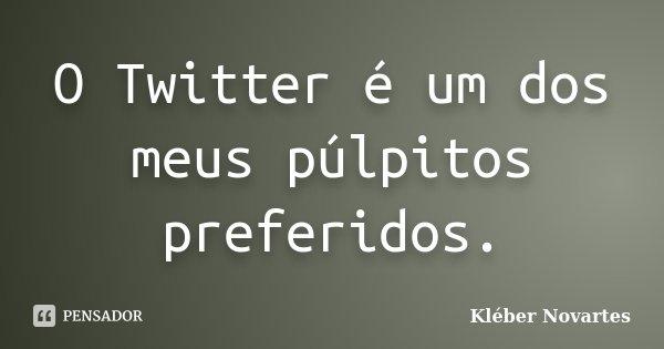 O Twitter é um dos meus púlpitos preferidos.... Frase de Kléber Novartes.