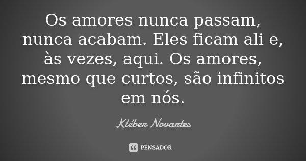 Os amores nunca passam, nunca acabam. Eles ficam ali e, às vezes, aqui. Os amores, mesmo que curtos, são infinitos em nós.... Frase de Kléber Novartes.